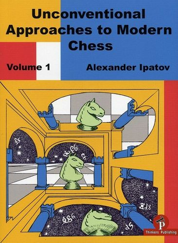 Unconventional Approaches to Modern Chess - Volume 1